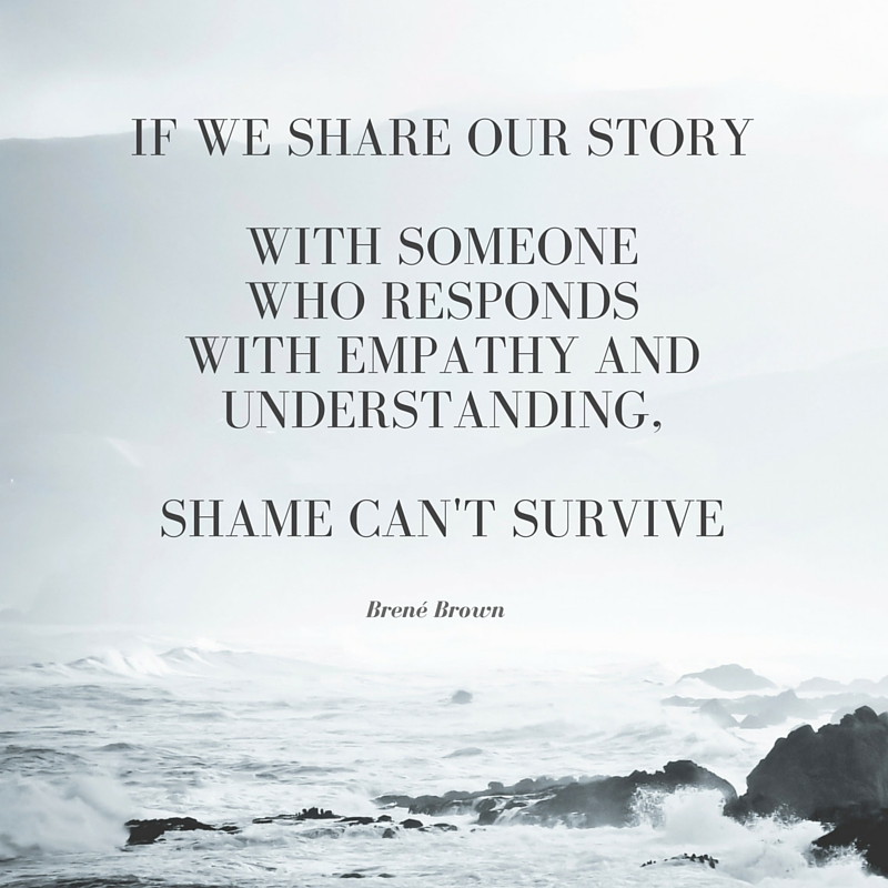If we share our story with someone who responds with empathy and understanding shame cant survive